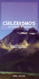 Chilenismos : a Dictionary and Phrasebook for Chilean Spanish : Chilenismos-English, English-Chilenismos