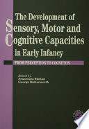 The Development Of Sensory Motor And Cognitive Capacities In Early Infancy Book PDF
