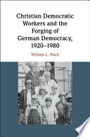 Christian Democratic Workers And The Forging Of German Democracy 1920 1980