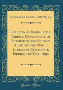 Bulletin Of Books In The Various Departments Of Literature And Science Added To The Public Library Of Cincinnati During The Year 1896 Classic Reprint