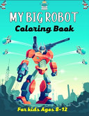 MY BIG ROBOT Coloring Book For Kids Ages 8 12