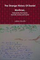 The Strange History Of Daniel Mortimer  Followed By Short Stories  Dramatic Scenes and Poems