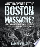 What Happened At The Boston Massacre Us History Lessons For Kids 6th Grade Children S American History