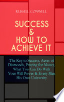 SUCCESS   HOW TO ACHIEVE IT  The Key to Success  Acres of Diamonds  Praying for Money  What You Can Do With Your Will Power   Every Man His Own University