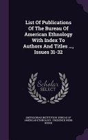 List Of Publications Of The Bureau Of American Ethnology With Index To Authors And Titles Issues 31 32