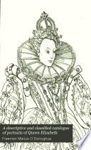 A Descriptive And Classified Catalogue Of Portraits Of Queen Elizabeth