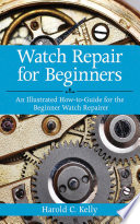 Watch Repair for Beginners  : An Illustrated How-To Guide for the Beginner Watch Repairer