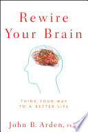"""Rewire Your Brain: Think Your Way to a Better Life"" by John B. Arden"