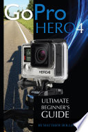 GoPro Hero4: Ultimate Beginner's Guide