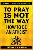 To Pray Is Not the Way   How to Be an Atheist