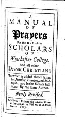 A Manual of Prayers for the use of the Scholars of Winchester Colledge  and all other devout Christians  By T  Ken  Bishop of Bath and Wells