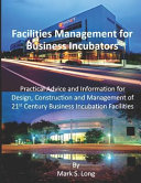 Facilities Management for Business Incubators: Practical Advice and Information for Design, Construction and Management of 21st Century Business Incub