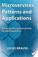 Microservices: Patterns and Applications  : Designing Fine-grained Services by Applying Patterns§hLucas Krause