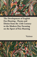 The Development of English Fox-Hunting - Poems and Ditties from the 13th Century to the Modern Day Focusing on the Sport of Fox-Hunting