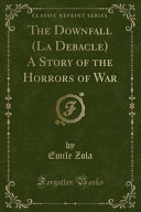 The Downfall (La Debacle) a Story of the Horrors of War (Classic Reprint)