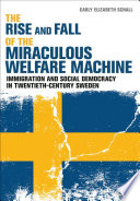 The Rise and Fall of the Miraculous Welfare Machine Immigration and Social Democracy in Twentieth-Century Sweden