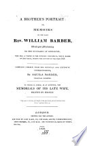 A Brother s Portrait  or  Memoirs of the late Rev  W  Barber  Compiled chiefly from his journals and     correspondence by Aquila Barber     To which is added  as an appendix  the meorials of his late wife  written by himself