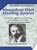 """Mucusless Diet Healing System: Scientific Method of Eating Your Way to Health"" by Arnold Ehret"