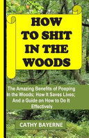How to Shit in the Woods: The Amazing Benefits of Pooping in the Woods; How It Saves Lives; And a Guide on How to Do It Effectively