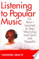 Listening to Popular Music  Or  How I Learned to Stop Worrying and Love Led Zeppelin Book PDF