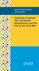 Gale Researcher Guide for: Exploring Freedom: The Thirteenth Amendment and the End of the Civil War Pdf/ePub eBook
