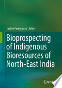 Bioprospecting of Indigenous Bioresources of North East India