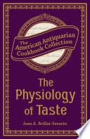 """The Physiology of Taste: Or, Transcendental Gastronomy"" by Jean Anthelme Brillat-Savarin"