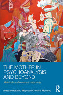 The Mother in Psychoanalysis and Beyond: Matricide and Maternal ...