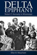 Delta epiphany : Robert F. Kennedy in Mississippi / Ellen B. Meacham.
