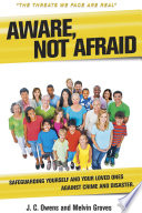 Aware, Not Afraid  : Safeguarding Yourself and Your Loved Ones Against Crime & Disaster