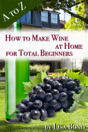 A to Z How to Make Wine at Home for Total Beginners