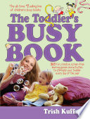 """""""The Toddler's Busy Book: 365 Fun, Creative, Screen-Free Learning Games and Activities to Stimulate Your Toddler Every Day of the Year"""" by Trish Kuffner"""