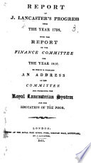 Report Of J Lancaster S Progress From The Year 1798 With The Report Of The Finance Committee For The Year 1810 To Which Is Prefixed An Address Of The Committee For Promoting The Royal Lancasterian System For The Education Of The Poor Book PDF