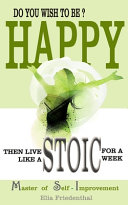 DO YOU WISH TO BE HAPPY  Then Live Like A STOIC For A Week