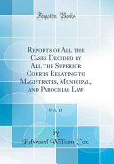 Reports of All the Cases Decided by All the Superior Courts Relating to Magistrates  Municipal  and Parochial Law  Vol  14  Classic Reprint