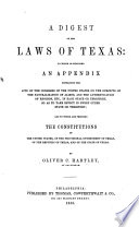 A digest of the laws of Texas  to which is subjoined an appendix     and to which are prefixed the Constitutions of the United States  of the provisional government     of the republic     and of the state of Texas