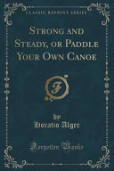 Strong and Steady, Or Paddle Your Own Canoe (Classic Reprint)