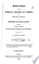 Remarks On The Eternal Sonship Of Christ And The Use Of Reason In Matters Of Revelation Suggested By Several Passages In Dr A Clarke S Commentary On The New Testament In A Letter To A Friend