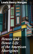 Houses and House-Life of the American Aborigines [Pdf/ePub] eBook
