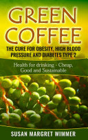 Green Coffee   The Cure for Obesity  High Blood Pressure and Diabetes Type 2