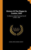 History Of The Plague In London 1665 To Which Is Added The Great Fire Of London 1666