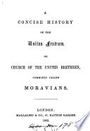 A concise history of the Unitas fratrum, or, Church of the United brethren, commonly called Moravians