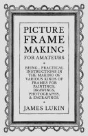Picture Frame Making for Amateurs   Being Practical Instructions in the Making of Various Kinds of Frames for Paintings  Drawings  Photographs  and Engravings