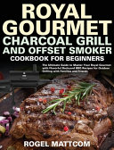 Royal Gourmet Charcoal Grill and Offset Smoker Cookbook for Beginners