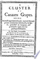 A Cluster of Canaans Grapes  being severall experimented Truths received through private communion with God by his Spirit grounded on Scripture  and presented to open view for publique edification