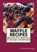 Waffle Recipes  Wonderful Waffles and Syrups Cookbook Book