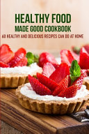 Healthy Food Made Good Cookbook 60 Healthy And Delicious Recipes Can Do At Home Book PDF