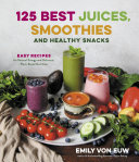 125 Best Juices Smoothies And Healthy Snacks