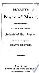 Bryant's Power of Music; being a collection of ... songs, etc. as sung by the inimitable Bryant's minstrels