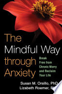 """The Mindful Way through Anxiety: Break Free from Chronic Worry and Reclaim Your Life"" by Susan M. Orsillo, Lizabeth Roemer, Zindel V. Segal"
